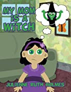 My Mom Is a Witch by Julienne Ruth Holmes