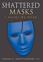 Shattered Masks: 7 Masks We Wear by Lyman A.…