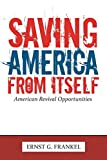 Frankel, Ernst G.: Saving America from Itself: American Revival Opportunities