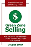 Smith, Douglas: Green Zone Selling: How Top Producing Salespeople Out-sell, Out-earn and Outlast Everyone Else