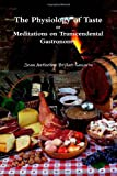 Brillat-Savarin, Jean Anthelme: The Physiology of Taste: or Meditations on Transcendental Gastronomy