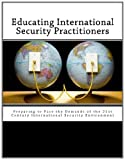 Smith, James M.: Educating International Security Practitioners: Preparing to Face the Demands of the 21st Century International Security Environment