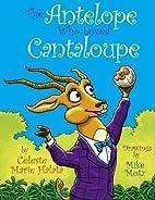 The Antelope Who Loved Cantaloupe by Celeste…