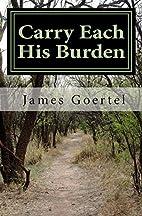 Carry Each His Burden by James Goertel