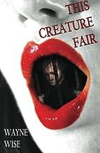 This Creature Fair (Volume 1) by Wayne Wise