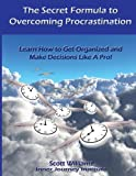 Williams, Scott: The Secret Formula to Overcoming Procrastination: Learn How to Get Organized and Make Decisions Like A Pro