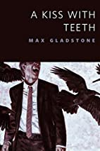 A Kiss With Teeth by Max Gladstone