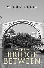 The Bridge Between by Milos Lekic