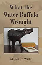 What the Water Buffalo Wrought by Margery…