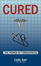 Cured: The Power of Forgiveness by Carl Ray
