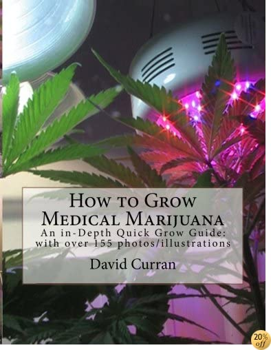 How to Grow Medical Marijuana: An in-Depth Quick Grow Guide: with over 155 photos/illustrations
