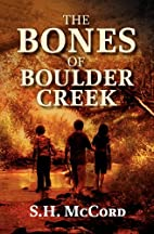 The Bones of Boulder Creek by S. H. McCord