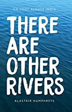 There Are Other Rivers: On Foot Across India…