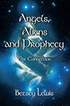 Angels, Aliens and Prophecy: The Connection…