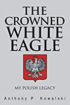 The Crowned White Eagle: My Polish Legacy by…