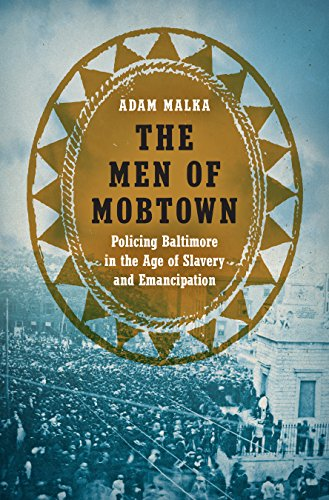 the-men-of-mobtown-policing-baltimore-in-the-age-of-slavery-and-emancipation-justice-power-and-politics