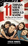 White, Steve: The 11 Things Your Kids Should Know (So They Can Save America): And Basic Lessons for the Rest of Us