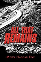 All That Remains by Melva Haggar Dye