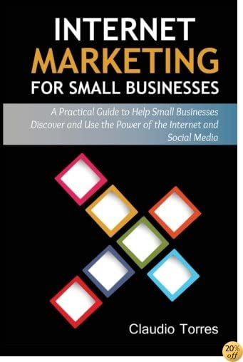 Internet Marketing for Small Businesses: A practical guide to help Small Businesses discover and use the power of the Internet and Social Media