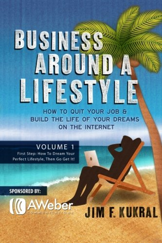 business-around-a-lifestyle-how-to-quit-your-job-build-the-life-of-your-dreams-on-the-internet-volume-1