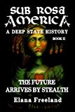 Freeland, Elana: Sub Rosa America, Book II: The Future Arrives By Stealth (Volume 2)