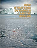 Perry, Charles M.: New Strategic Dynamics in the Arctic Region: Implications for National Security and International Collaboration