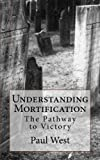 West, Paul: Understanding Mortification: The Pathway to Victory