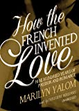 Marilyn Yalom: How the French Invented Love: Nine Hundred Years of Passion and Romance (Library Edition)