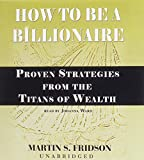 Fridson, Martin S.: How to Be a Billionaire: Proven Strategies from the Titans of Wealth