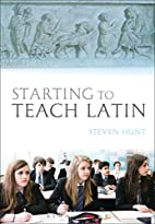 Starting to Teach Latin by Steven Hunt
