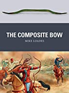 The Composite Bow (Weapon) by Mike Loades