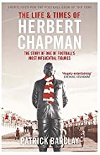 The Life and Times of Herbert Chapman: The…