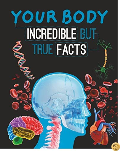 Your Body: Incredible But True Facts