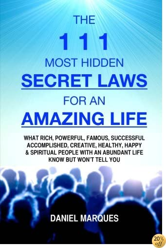 TThe 111 Most Hidden Secret Laws for an Amazing Life: What Rich, Powerful, Famous, Successful, Accomplished, Creative, Healthy, Happy and Spiritual People with an Abundant Life Know but won't tell You