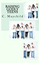 Raising Godly Teens by C E Maychild
