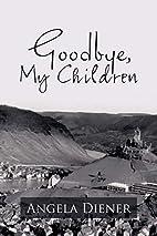 Goodbye, My Children by Angela Diener