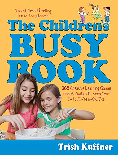 the-childrens-busy-book-365-creative-learning-games-and-activities-to-keep-your-6-to-10-year-old-busy-busy-books-series