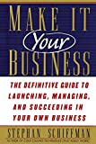 Schiffman, Stephan: Make It Your Business: The Definitive Guide to Launching and Succeeding in Your Own Business