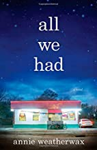 All We Had: A Novel by Annie Weatherwax