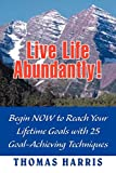 Harris, Thomas A.: Live Life Abundantly!: Begin NOW to Reach Your Lifetime Goals with 25 Goal-Achieving Techniques