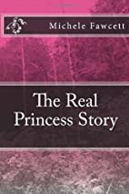 The Real Princess Story by Michele Fawcett