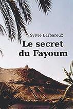 Le secret du Fayoum by Sylvie Barbaroux