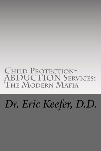 Child Protection/Abduction Services: The Modern Mafia: Federally Financed Perjury, Fraud, Kidnapping, and Child Drugging for Profit (Volume 1)