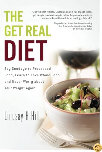 TThe Get Real Diet: Say Goodbye to Processed Food, Learn to Love Whole Food and Never Worry About Your Weight Again