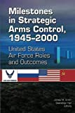 Smith, James M: Milestones in Strategic Arms Control, 1945-2000, United States Air Force Roles and Outcomes