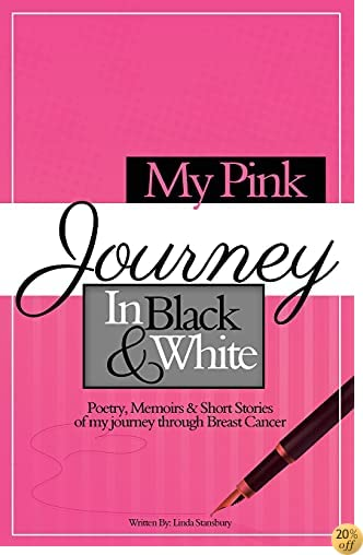 My Pink Journey in Black & White: Poetry, Memoirs & Short Stories of a Journey through Breast Cancer