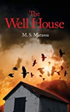 The Well House by M. S. Matassa