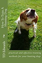 How to Train a Hunting Dog by TD Edwards