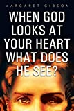 Gibson, Margaret: When God Looks at Your Heart What Does He See?