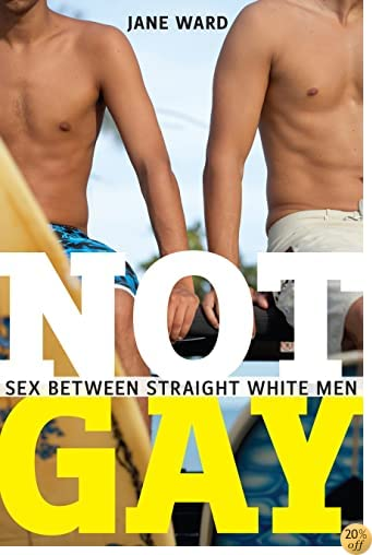 TNot Gay: Sex between Straight White Men (Sexual Cultures)